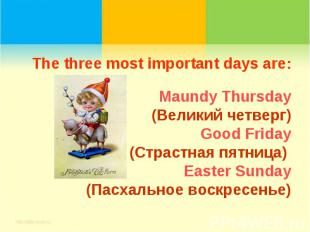 The three most important days are:Maundy Thursday(Великий четверг)Good Friday(Ст