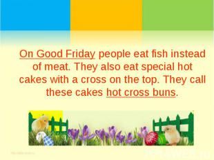 On Good Friday people eat fish instead of meat. They also eat special hot cakes