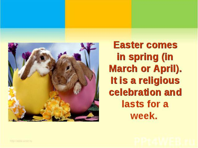Easter comes in spring (in March or April). It is a religious celebration and lasts for a week.