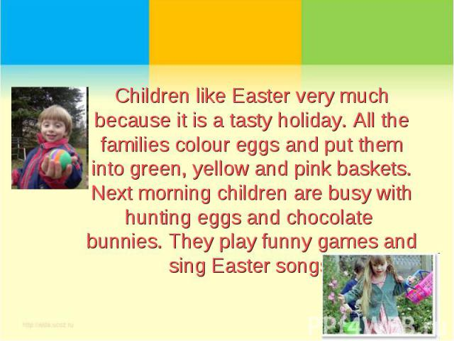 Children like Easter very much because it is a tasty holiday. All the families colour eggs and put them into green, yellow and pink baskets. Next morning children are busy with hunting eggs and chocolate bunnies. They play funny games and sing Easte…