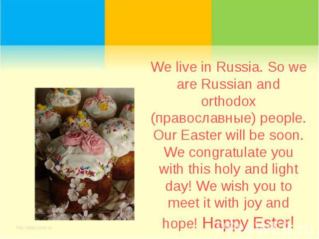 We live in Russia. So we are Russian and orthodox (православные) people. Our Easter will be soon. We congratulate you with this holy and light day! We wish you to meet it with joy and hope! Happy Ester!