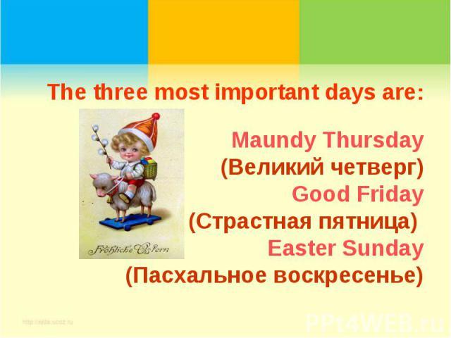 The three most important days are:Maundy Thursday(Великий четверг)Good Friday(Страстная пятница) Easter Sunday(Пасхальное воскресенье)