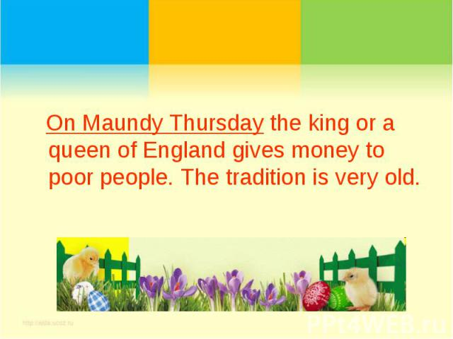 On Maundy Thursday the king or a queen of England gives money to poor people. The tradition is very old.