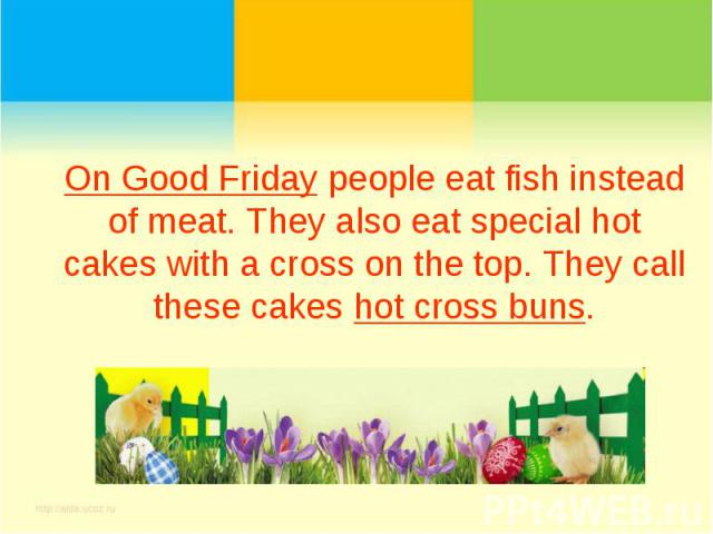 On Good Friday people eat fish instead of meat. They also eat special hot cakes with a cross on the top. They call these cakes hot cross buns.