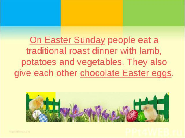 On Easter Sunday people eat a traditional roast dinner with lamb, potatoes and vegetables. They also give each other chocolate Easter eggs.