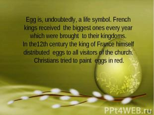 Egg is, undoubtedly, a life symbol. French kings received the biggest ones every