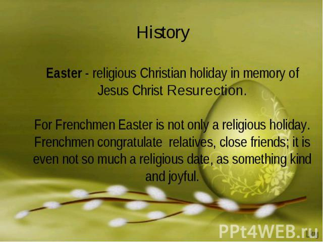 History Easter - religious Christian holiday in memory of Jesus Christ Resurection.For Frenchmen Easter is not only a religious holiday. Frenchmen congratulate relatives, close friends; it is even not so much a religious date, as something kind and …