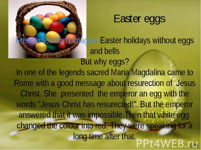 """Easter eggs Frenchmen don't imagine Easter holidays without eggs and bellsBut why eggs?In one of the legends sacred Maria Magdalina came to Rome with a good message about resurection of Jesus Christ. She presented the emperor an egg with the words """"…"""