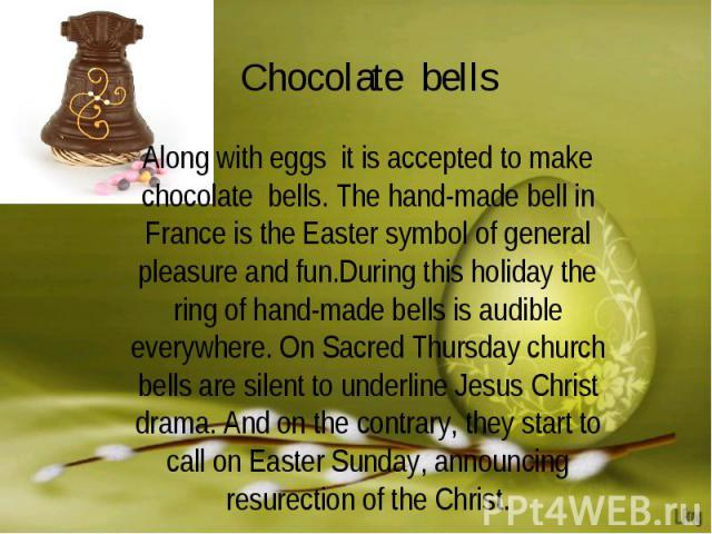 Chocolate bellsAlong with eggs it is accepted to make chocolate bells. The hand-made bell in France is the Easter symbol of general pleasure and fun.During this holiday the ring of hand-made bells is audible everywhere. On Sacred Thursday church bel…
