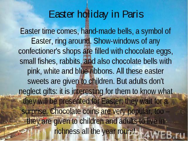 Easter holiday in Paris Easter time comes, hand-made bells, a symbol of Easter, ring around. Show-windows of any confectioner's shops are filled with chocolate eggs, small fishes, rabbits, and also chocolate bells with pink, white and blue ribbons. …