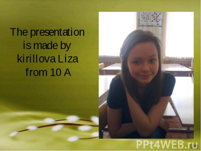 The presentation is made by kirillova Liza from 10 A