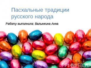 Пасхальные традиции русского народа Работу выполнила: Валынкина Анна