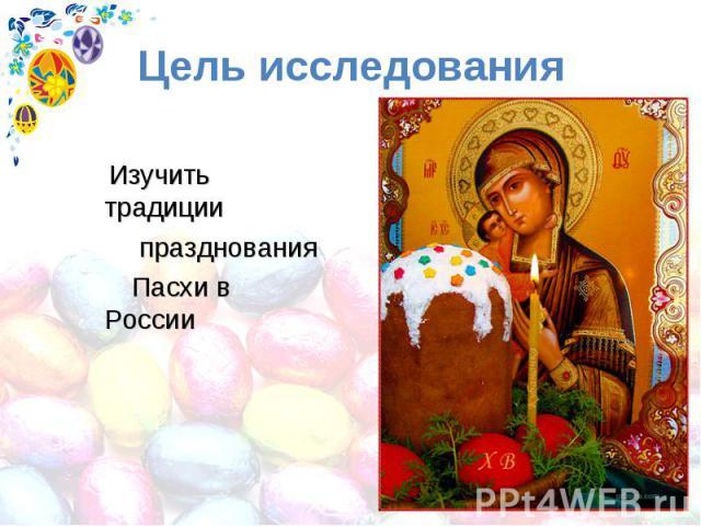Цель исследования Изучить традиции празднования Пасхи в России