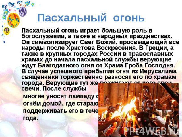 Пасхальный огонь Пасхальный огонь играет большую роль в богослужении, а также в народных празднествах. Он символизирует Свет Божий, просвещающий все народы после Христова Воскресения. В Греции, а также в крупных городах России в православных храмах …