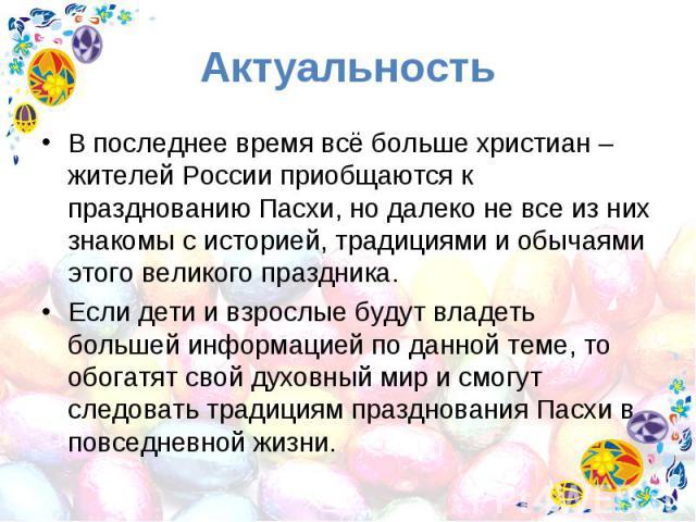 Актуальность В последнее время всё больше христиан – жителей России приобщаются к празднованию Пасхи, но далеко не все из них знакомы с историей, традициями и обычаями этого великого праздника. Если дети и взрослые будут владеть большей информацией …