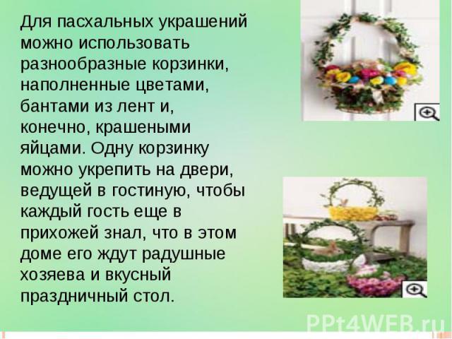 Для пасхальных украшений можно использовать разнообразные корзинки, наполненные цветами, бантами из лент и, конечно, крашеными яйцами. Одну корзинку можно укрепить на двери, ведущей в гостиную, чтобы каждый гость еще в прихожей знал, что в этом доме…