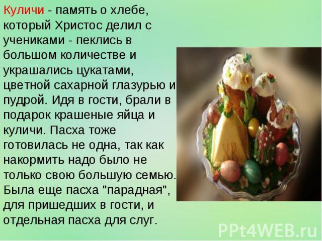 Куличи - память о хлебе, который Христос делил с учениками - пеклись в большом количестве и украшались цукатами, цветной сахарной глазурью и пудрой. Идя в гости, брали в подарок крашеные яйца и куличи. Пасха тоже готовилась не одна, так как накормит…