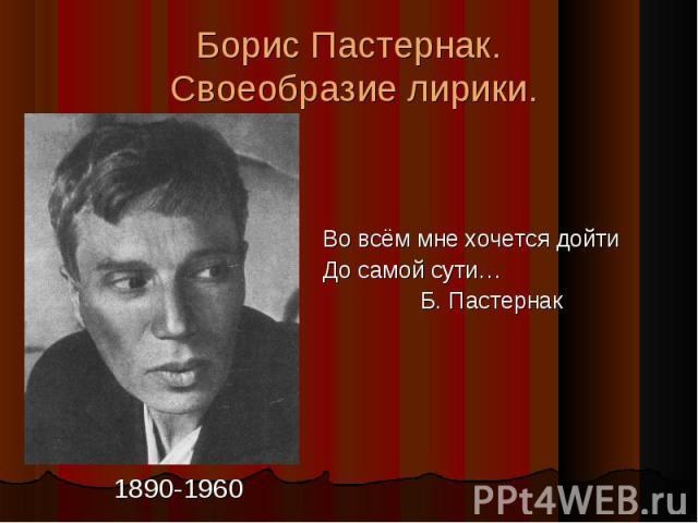Борис Пастернак. Своеобразие лирики. Во всём мне хочется дойти До самой сути… Б. Пастернак 1890-1960