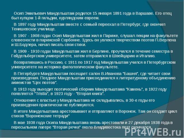 Осип Эмильевич Мандельштам родился 15 января 1891 года в Варшаве. Его отец был купцом 1-й гильдии, курляндским евреем.В 1897 году Мандельштам вместе с семьей переехал в Петербург, где окончил Тенишевское училище.В 1907 - 1908 годах Осип Мандельштам …