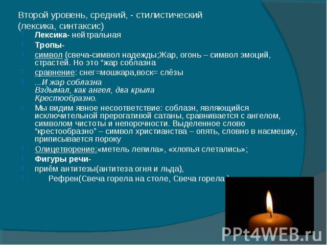 """Второй уровень, средний, - стилистический(лексика, синтаксис) Лексика- нейтральнаяТропы- символ (свеча-символ надежды;Жар, огонь – символ эмоций, страстей. Но это """"жар соблазнасравнение: снег=мошкара,воск= слёзы...И жар соблазнаВздымал, как ангел, д…"""