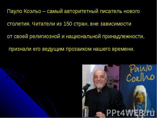 Пауло Коэльо – самый авторитетный писатель нового столетия. Читатели из 150 стран, вне зависимости от своей религиозной и национальной принадлежности, признали его ведущим прозаиком нашего времени.