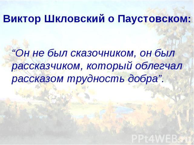 """Виктор Шкловский о Паустовском: """"Он не был сказочником, он был рассказчиком, который облегчал рассказом трудность добра""""."""