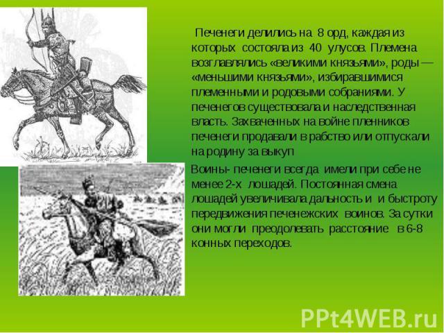 Печенеги делились на 8 орд, каждая из которых состояла из 40 улусов. Племена возглавлялись «великими князьями», роды — «меньшими князьями», избиравшимися племенными и родовыми собраниями. У печенегов существовала и наследственная власть. Захваченных…