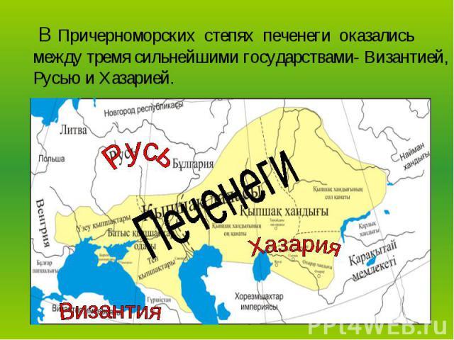 В Причерноморских степях печенеги оказались между тремя сильнейшими государствами- Византией, Русью и Хазарией.