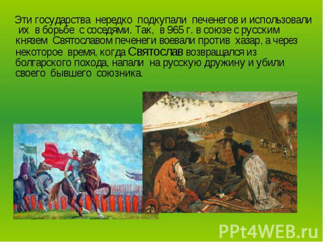 Эти государства нередко подкупали печенегов и использовали их в борьбе с соседями. Так, в 965 г. в союзе с русским князем Святославом печенеги воевали против хазар, а через некоторое время, когда Святослав возвращался из болгарского похода, напали н…