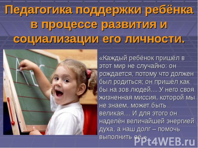 Педагогика поддержки ребёнка в процессе развития и социализации его личности. «Каждый ребёнок пришёл в этот мир не случайно: он рождается, потому что должен был родиться; он пришёл как бы на зов людей… У него своя жизненная миссия, которой мы не зна…