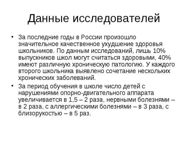 Данные исследователей За последние годы в России произошло значительное качественное ухудшение здоровья школьников. По данным исследований, лишь 10% выпускников школ могут считаться здоровыми, 40% имеют различную хроническую патологию. У каждого вто…