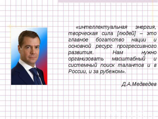 «интеллектуальная энергия, творческая сила [людей] – это главное богатство нации и основной ресурс прогрессивного развития. Нам нужно организовать масштабный и системный поиск талантов и в России, и за рубежом».Д.А.Медведев