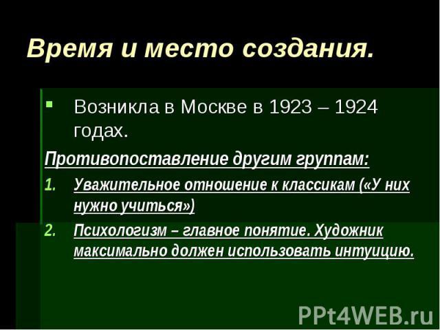 Время и место создания. Возникла в Москве в 1923 – 1924 годах.Противопоставление другим группам:Уважительное отношение к классикам («У них нужно учиться»)Психологизм – главное понятие. Художник максимально должен использовать интуицию.