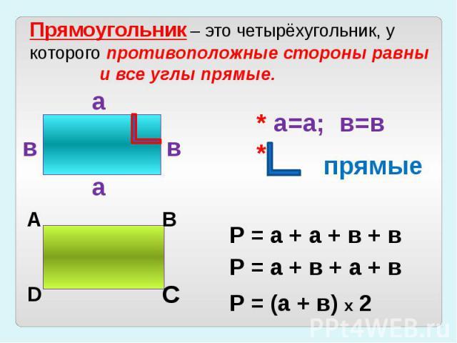 Прямоугольник – это четырёхугольник, укоторого противоположные стороны равны и все углы прямые.* а=а; в=в*