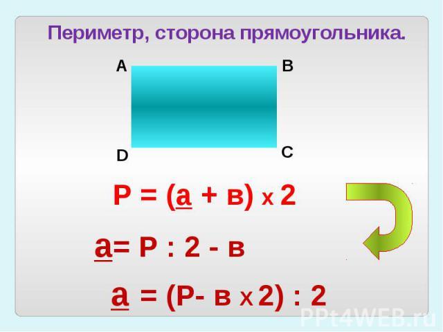Периметр, сторона прямоугольника.Р = (а + в) х 2а= Р : 2 - ва = (Р- в Х 2) : 2
