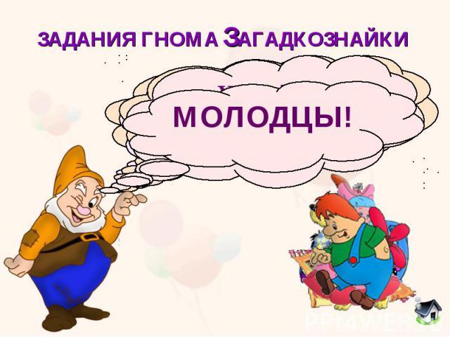 ЗАДАНИЯ ГНОМА ЗАГАДКОЗНАЙКИ МОЛОДЦЫ!