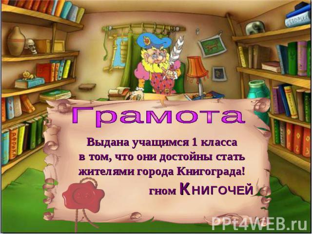 Грамота Выдана учащимся 1 классав том, что они достойны стать жителями города Книгограда!гном КНИГОЧЕЙ