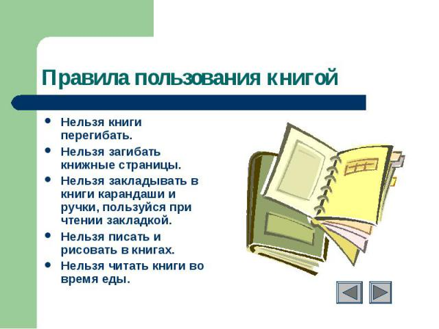 Правила пользования книгой Нельзя книги перегибать.Нельзя загибать книжные страницы.Нельзя закладывать в книги карандаши и ручки, пользуйся при чтении закладкой.Нельзя писать и рисовать в книгах.Нельзя читать книги во время еды.