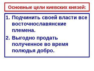 Основные цели киевских князей: Подчинить своей власти все восточнославянские пле