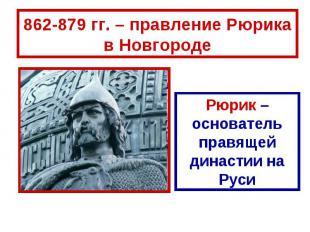 862-879 гг. – правление Рюрика в Новгороде Рюрик – основатель правящей династии