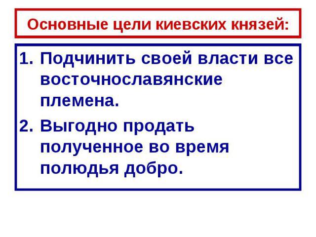 Основные цели киевских князей: Подчинить своей власти все восточнославянские племена.Выгодно продать полученное во время полюдья добро.
