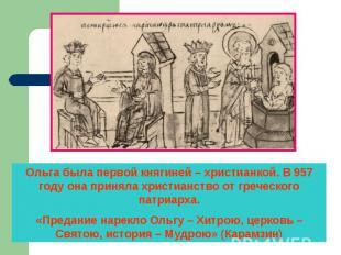 Ольга была первой княгиней – христианкой. В 957 году она приняла христианство от