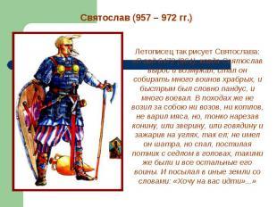 Святослав (957 – 972 гг.) Летописец так рисует Святослава: «В год 6472 (964), ко