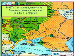 В 967 г.Святослав двинулся на Византию, вмешавшись в ее борьбу с Болгарией.