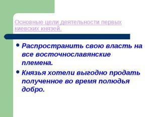 Основные цели деятельности первых киевских князей. Распространить свою власть на
