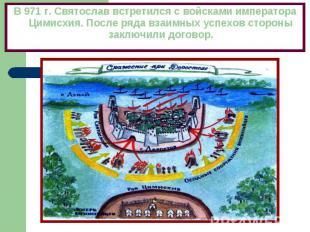 В 971 г. Святослав встретился с войсками императора Цимисхия. После ряда взаимны