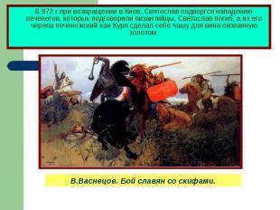 В 972 г.при возвращении в Киев, Святослав подвергся нападению печенегов, которых