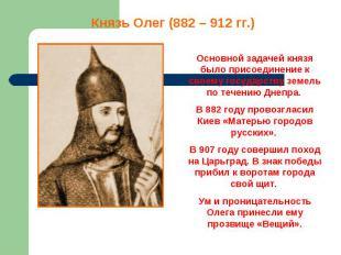 Князь Олег (882 – 912 гг.) Основной задачей князя было присоединение к своему го