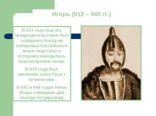 Игорь (912 – 945 гг.)В 913 году под его предводительством был совершён поход на