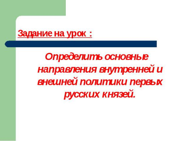 Задание на урок : Определить основные направления внутренней и внешней политики первых русских князей.